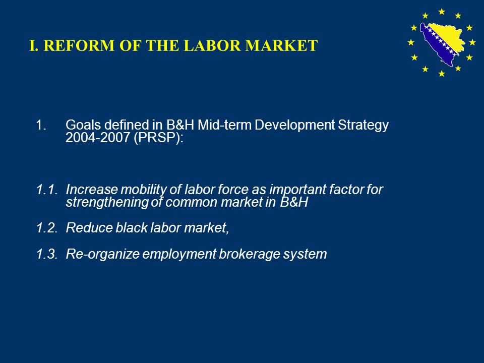5 I. REFORM OF THE LABOR MARKET 1.Goals defined in B&H Mid-term Development Strategy 2004-2007 (PRSP): 1.1. Increase mobility of labor force as import