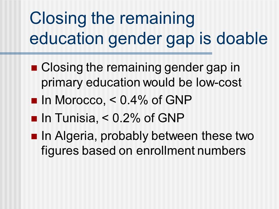 Closing the remaining gender gap in primary education would be low-cost In Morocco, < 0.4% of GNP In Tunisia, < 0.2% of GNP In Algeria, probably between these two figures based on enrollment numbers Closing the remaining education gender gap is doable