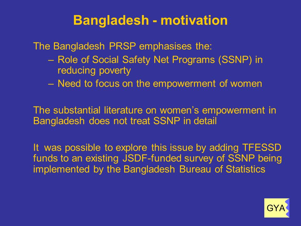 10 Bangladesh - context The aim of the survey was to measure the empowerment impacts on women of the following SSNP: 1.Food-for-work (FFW) 2.Vulnerable Group Development (VGD) 3.Primary Education Stipend program (PESP) 4.Vulnerable Group Feeding (VGF) 5.Old Age Allowance Scheme 6.Allowance for Widowed, Deserted, and Destitute Women 7.Allowance for Distressed Disabled Persons