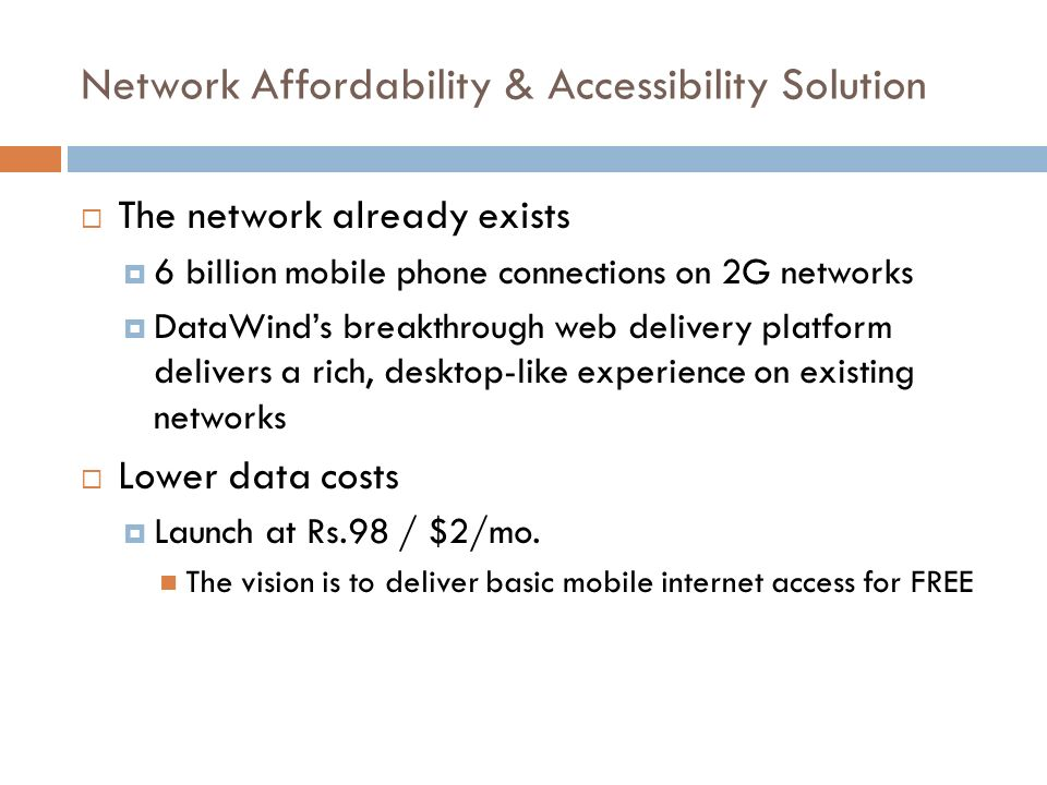 Network Affordability & Accessibility Solution The network already exists 6 billion mobile phone connections on 2G networks DataWinds breakthrough web