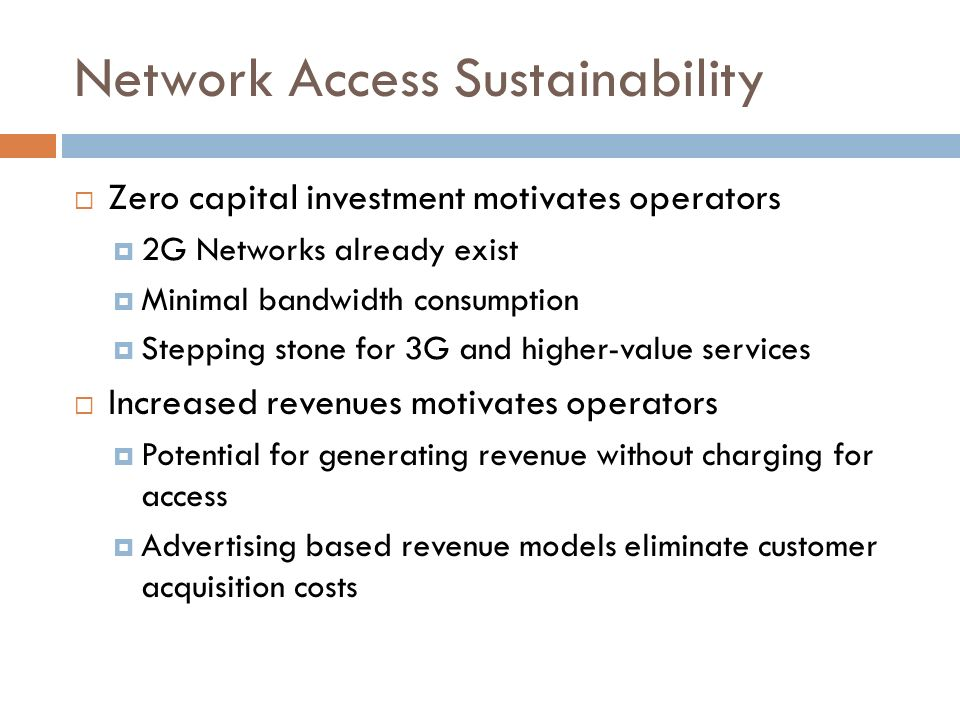 Network Access Sustainability Zero capital investment motivates operators 2G Networks already exist Minimal bandwidth consumption Stepping stone for 3