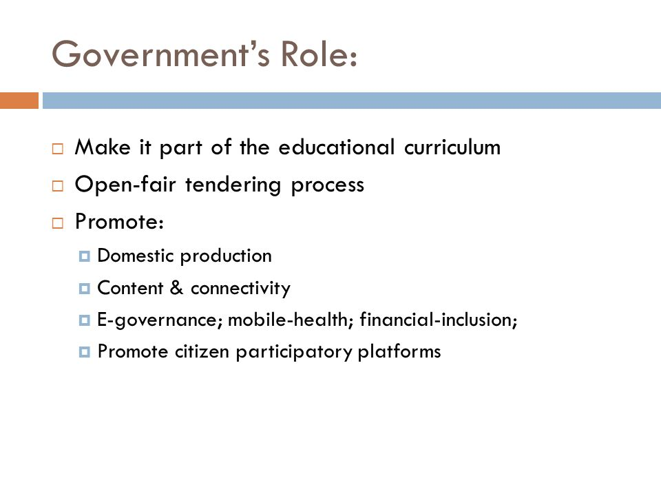 Governments Role: Make it part of the educational curriculum Open-fair tendering process Promote: Domestic production Content & connectivity E-governa