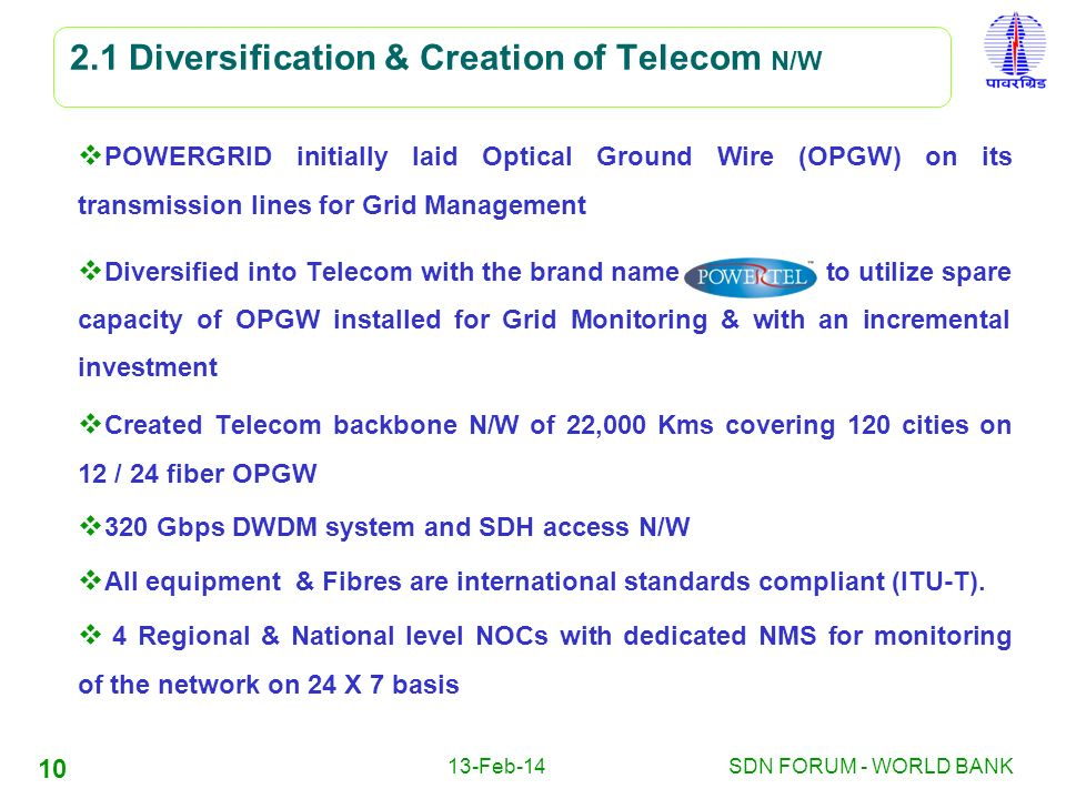 13-Feb-14SDN FORUM - WORLD BANK 10 2.1 Diversification & Creation of Telecom N/W POWERGRID initially laid Optical Ground Wire (OPGW) on its transmissi