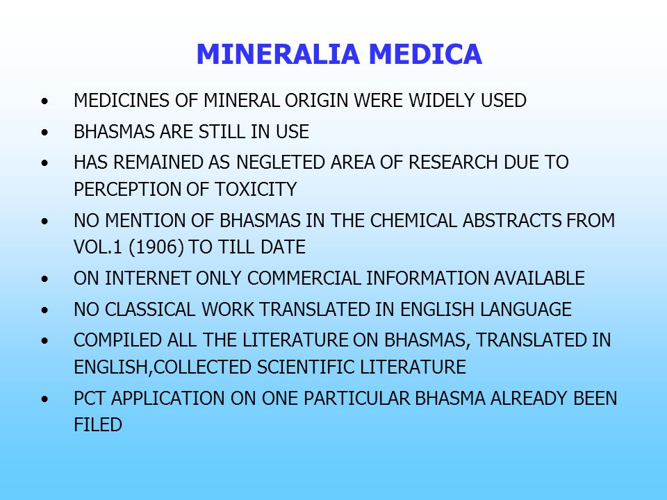 MINERALIA MEDICA MEDICINES OF MINERAL ORIGIN WERE WIDELY USED BHASMAS ARE STILL IN USE HAS REMAINED AS NEGLETED AREA OF RESEARCH DUE TO PERCEPTION OF