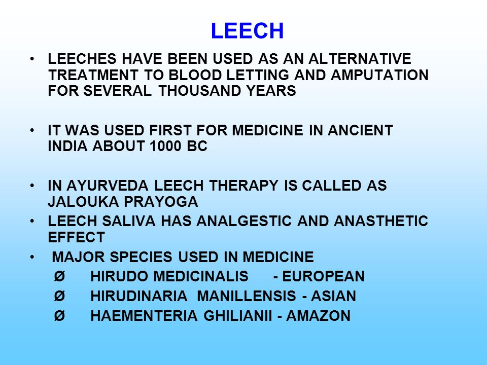 LEECHES HAVE BEEN USED AS AN ALTERNATIVE TREATMENT TO BLOOD LETTING AND AMPUTATION FOR SEVERAL THOUSAND YEARS IT WAS USED FIRST FOR MEDICINE IN ANCIEN