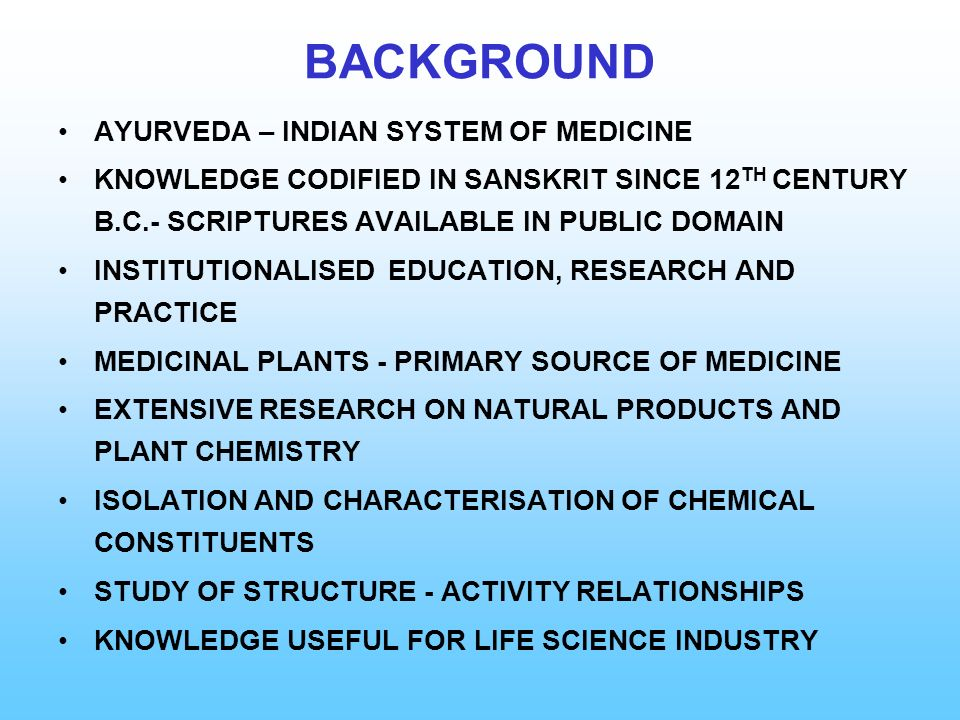 BACKGROUND AYURVEDA – INDIAN SYSTEM OF MEDICINE KNOWLEDGE CODIFIED IN SANSKRIT SINCE 12 TH CENTURY B.C.- SCRIPTURES AVAILABLE IN PUBLIC DOMAIN INSTITU