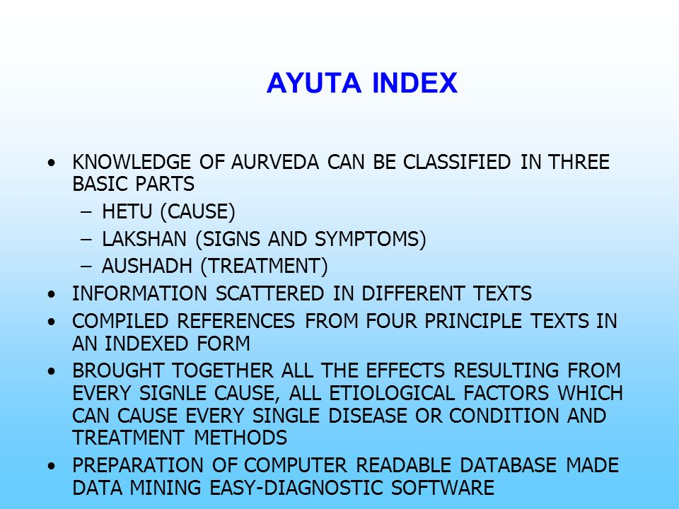 AYUTA INDEX KNOWLEDGE OF AURVEDA CAN BE CLASSIFIED IN THREE BASIC PARTS –HETU (CAUSE) –LAKSHAN (SIGNS AND SYMPTOMS) –AUSHADH (TREATMENT) INFORMATION S