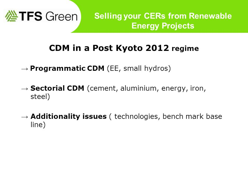 CDM in a Post Kyoto 2012 regime Programmatic CDM (EE, small hydros) Sectorial CDM (cement, aluminium, energy, iron, steel) Additionality issues ( tech