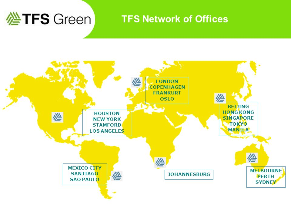 TFS Network of Offices LONDON COPENHAGEN FRANKURT OSLO MELBOURNE PERTH SYDNEY BEIJING HONG KONG SINGAPORE TOKYO MANILA JOHANNESBURG HOUSTON NEW YORK S