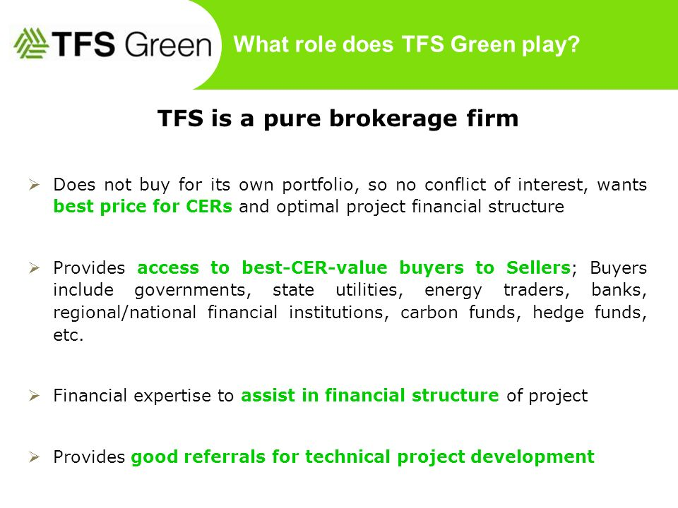 What role does TFS Green play? TFS is a pure brokerage firm Does not buy for its own portfolio, so no conflict of interest, wants best price for CERs