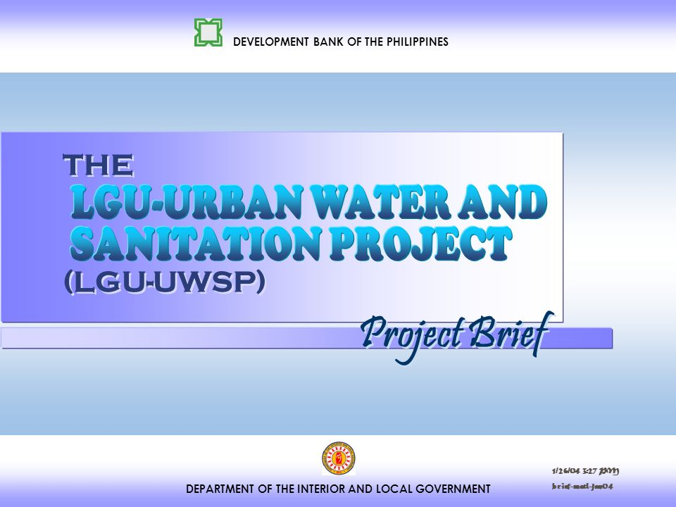 DEPARTMENT OF THE INTERIOR AND LOCAL GOVERNMENT DEVELOPMENT BANK OF THE PHILIPPINES THE (LGU-UWSP) Project Brief 1/26/04 3:27 PM brief-matl-jan04