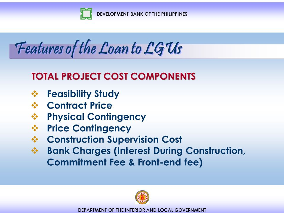 DEVELOPMENT BANK OF THE PHILIPPINES DEPARTMENT OF THE INTERIOR AND LOCAL GOVERNMENT TOTAL PROJECT COST COMPONENTS Feasibility Study Contract Price Physical Contingency Price Contingency Construction Supervision Cost Bank Charges (Interest During Construction, Commitment Fee & Front-end fee) Features of the Loan to LGUs