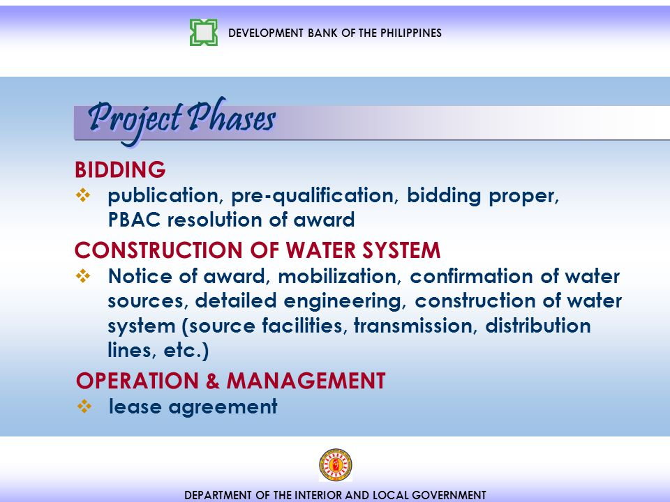 DEVELOPMENT BANK OF THE PHILIPPINES DEPARTMENT OF THE INTERIOR AND LOCAL GOVERNMENT BIDDING publication, pre-qualification, bidding proper, PBAC resolution of award CONSTRUCTION OF WATER SYSTEM Notice of award, mobilization, confirmation of water sources, detailed engineering, construction of water system (source facilities, transmission, distribution lines, etc.) OPERATION & MANAGEMENT lease agreement Project Phases