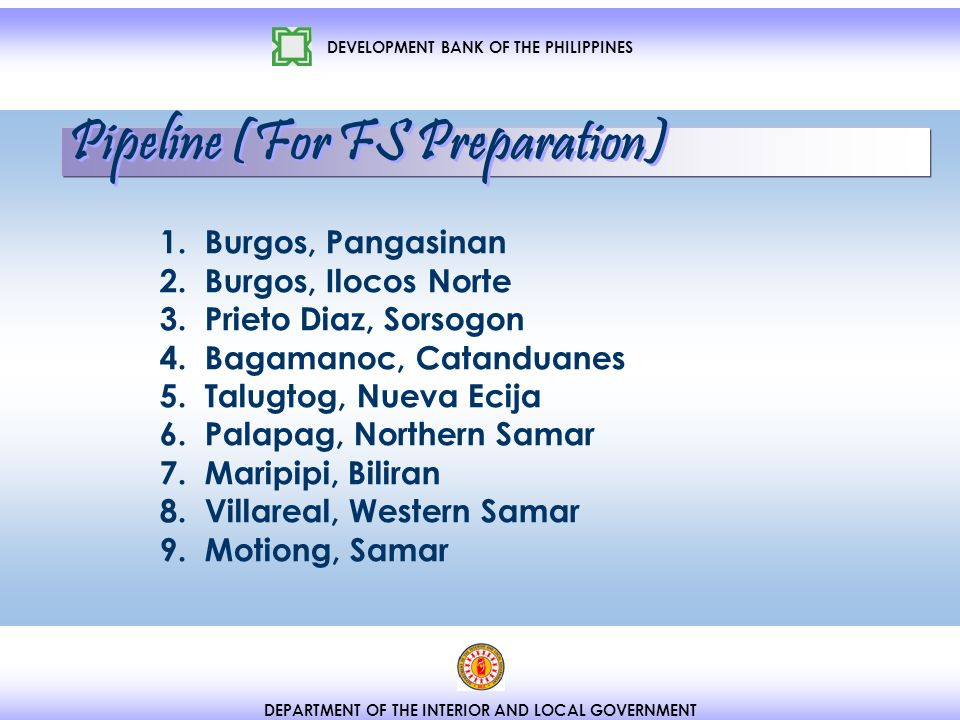 DEVELOPMENT BANK OF THE PHILIPPINES DEPARTMENT OF THE INTERIOR AND LOCAL GOVERNMENT Pipeline (For FS Preparation) 1.