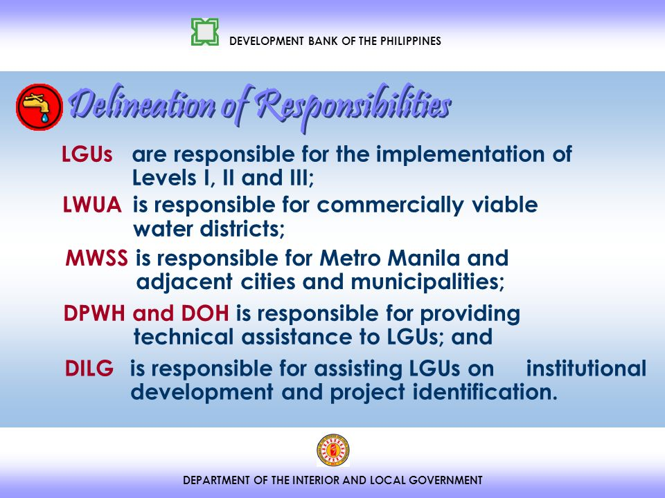 DEPARTMENT OF THE INTERIOR AND LOCAL GOVERNMENT DEVELOPMENT BANK OF THE PHILIPPINES LGUs are responsible for the implementation of Levels I, II and III; LWUA is responsible for commercially viable water districts; MWSS is responsible for Metro Manila and adjacent cities and municipalities; DPWH and DOH is responsible for providing technical assistance to LGUs; and DILG is responsible for assisting LGUs on institutional development and project identification.