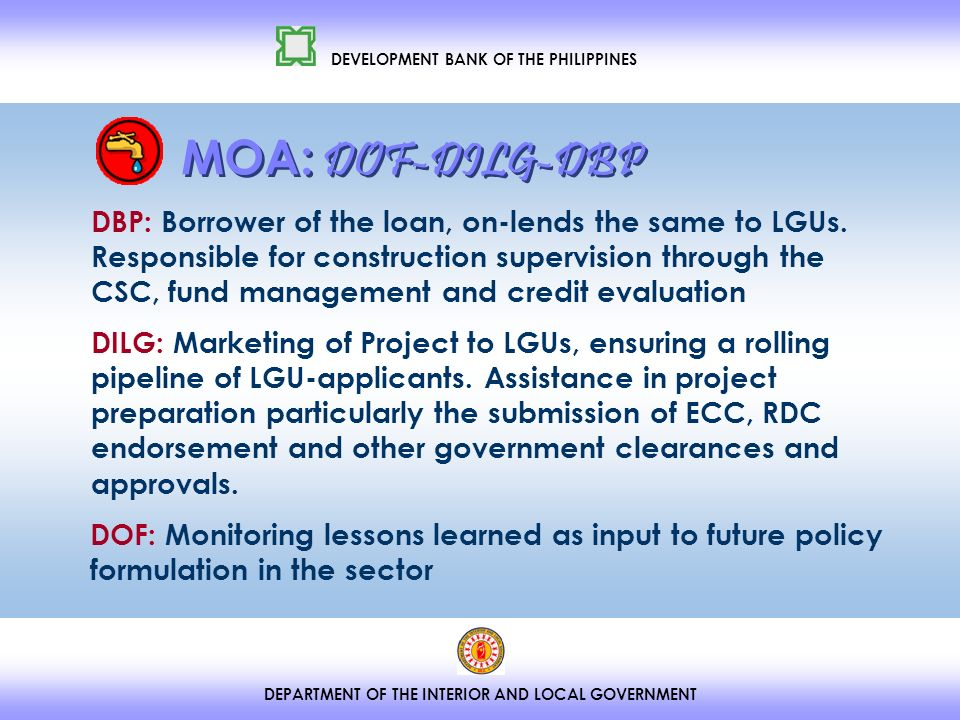 DEPARTMENT OF THE INTERIOR AND LOCAL GOVERNMENT DEVELOPMENT BANK OF THE PHILIPPINES DBP: Borrower of the loan, on-lends the same to LGUs.
