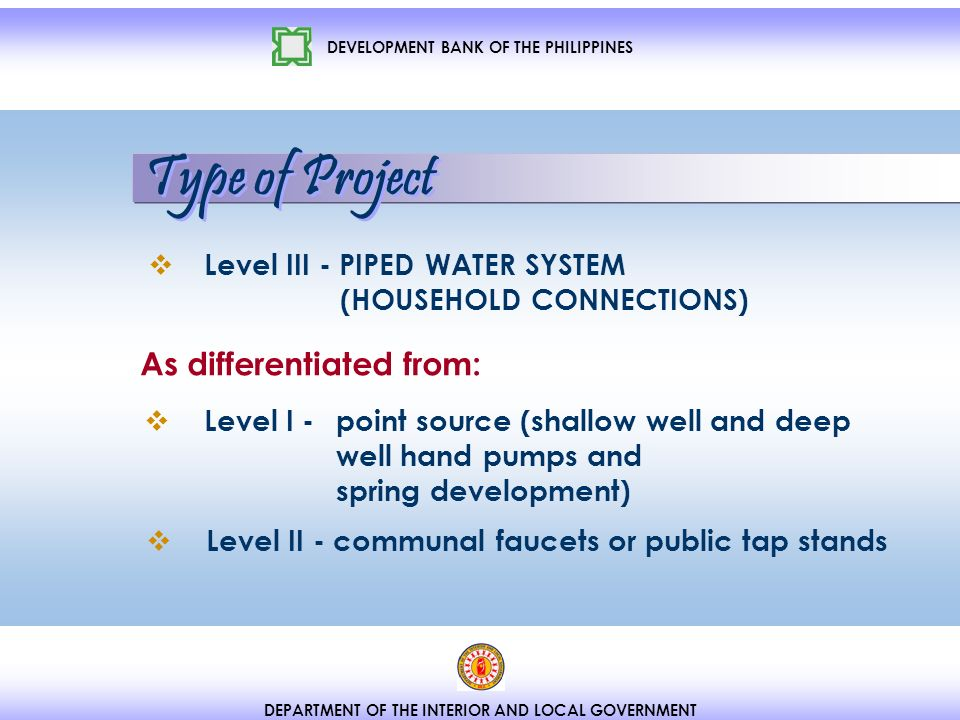 DEPARTMENT OF THE INTERIOR AND LOCAL GOVERNMENT Level III - PIPED WATER SYSTEM (HOUSEHOLD CONNECTIONS) Level I - point source (shallow well and deep well hand pumps and spring development) Level II - communal faucets or public tap stands As differentiated from: Type of Project