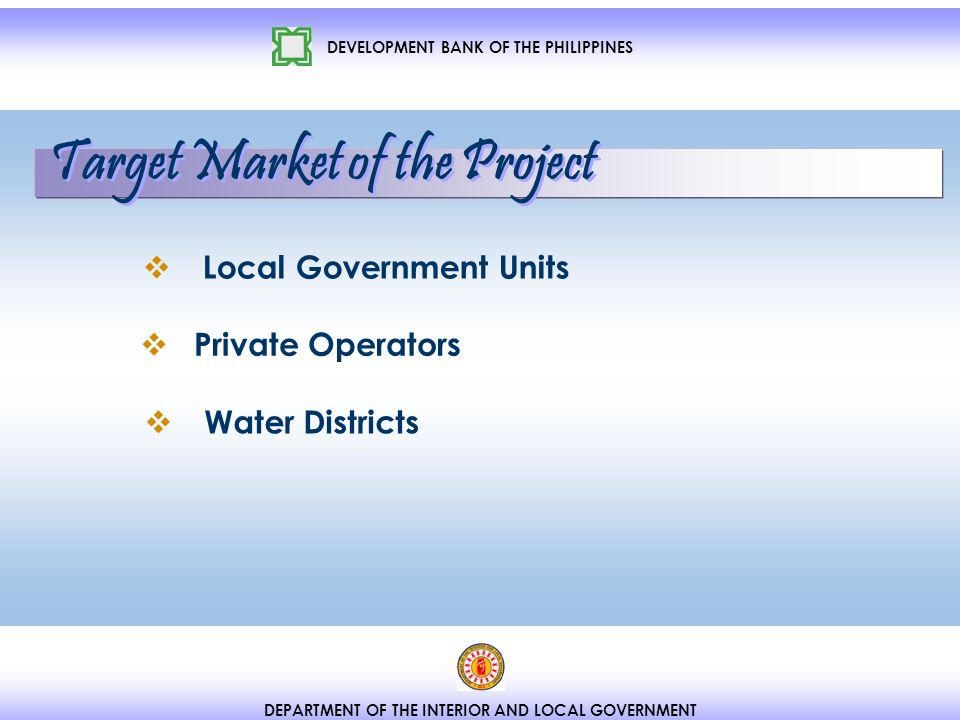 DEVELOPMENT BANK OF THE PHILIPPINES DEPARTMENT OF THE INTERIOR AND LOCAL GOVERNMENT Local Government Units Water Districts Private Operators Target Market of the Project