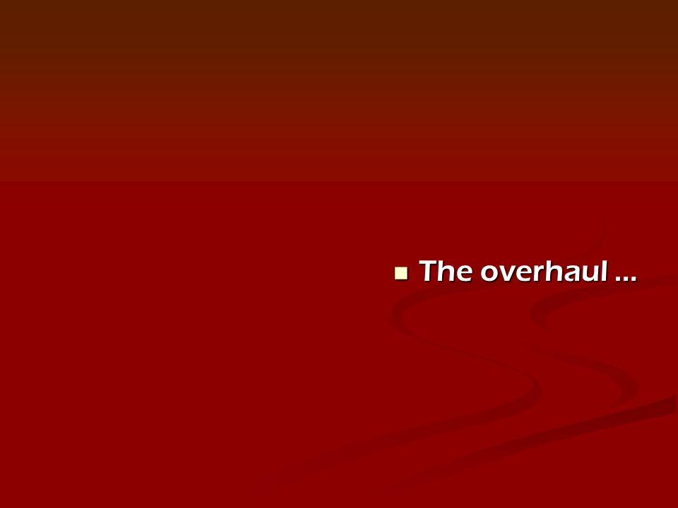 The overhaul … The overhaul …