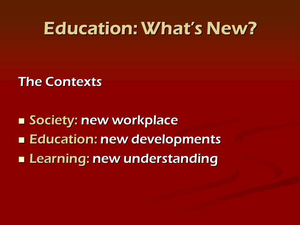 Education: Whats New? The Contexts Society: new workplace Society: new workplace Education: new developments Education: new developments Learning: new