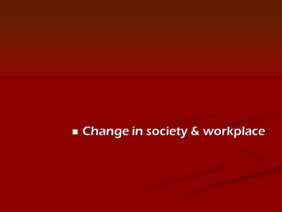 Change in society & workplace Change in society & workplace