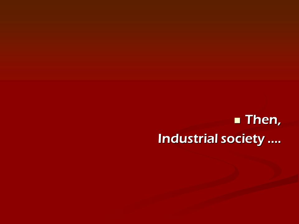 Then, Then, Industrial society ….