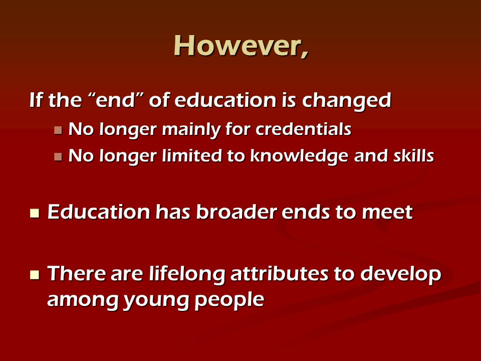 However, If the end of education is changed No longer mainly for credentials No longer mainly for credentials No longer limited to knowledge and skills No longer limited to knowledge and skills Education has broader ends to meet Education has broader ends to meet There are lifelong attributes to develop among young people There are lifelong attributes to develop among young people