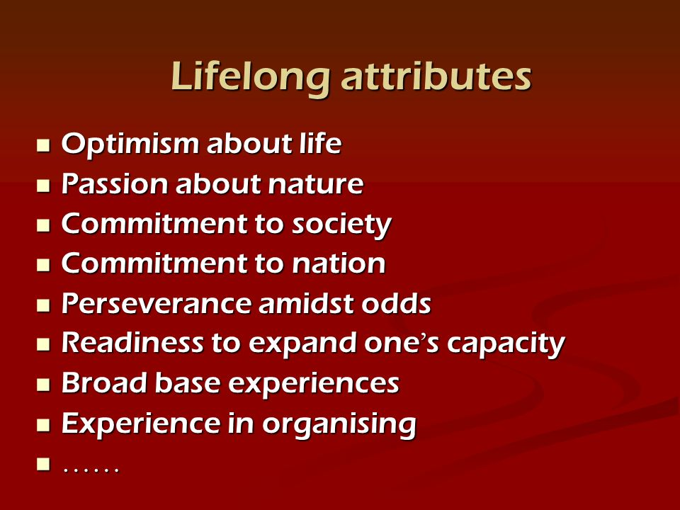 Optimism about life Optimism about life Passion about nature Passion about nature Commitment to society Commitment to society Commitment to nation Commitment to nation Perseverance amidst odds Perseverance amidst odds Readiness to expand one s capacity Readiness to expand one s capacity Broad base experiences Broad base experiences Experience in organising Experience in organising …… …… Lifelong attributes