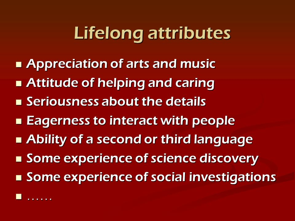 Appreciation of arts and music Appreciation of arts and music Attitude of helping and caring Attitude of helping and caring Seriousness about the details Seriousness about the details Eagerness to interact with people Eagerness to interact with people Ability of a second or third language Ability of a second or third language Some experience of science discovery Some experience of science discovery Some experience of social investigations Some experience of social investigations …… …… Lifelong attributes