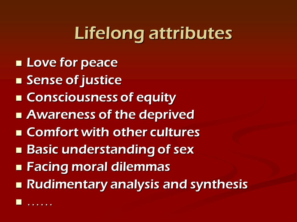 Love for peace Love for peace Sense of justice Sense of justice Consciousness of equity Consciousness of equity Awareness of the deprived Awareness of the deprived Comfort with other cultures Comfort with other cultures Basic understanding of sex Basic understanding of sex Facing moral dilemmas Facing moral dilemmas Rudimentary analysis and synthesis Rudimentary analysis and synthesis …… …… Lifelong attributes