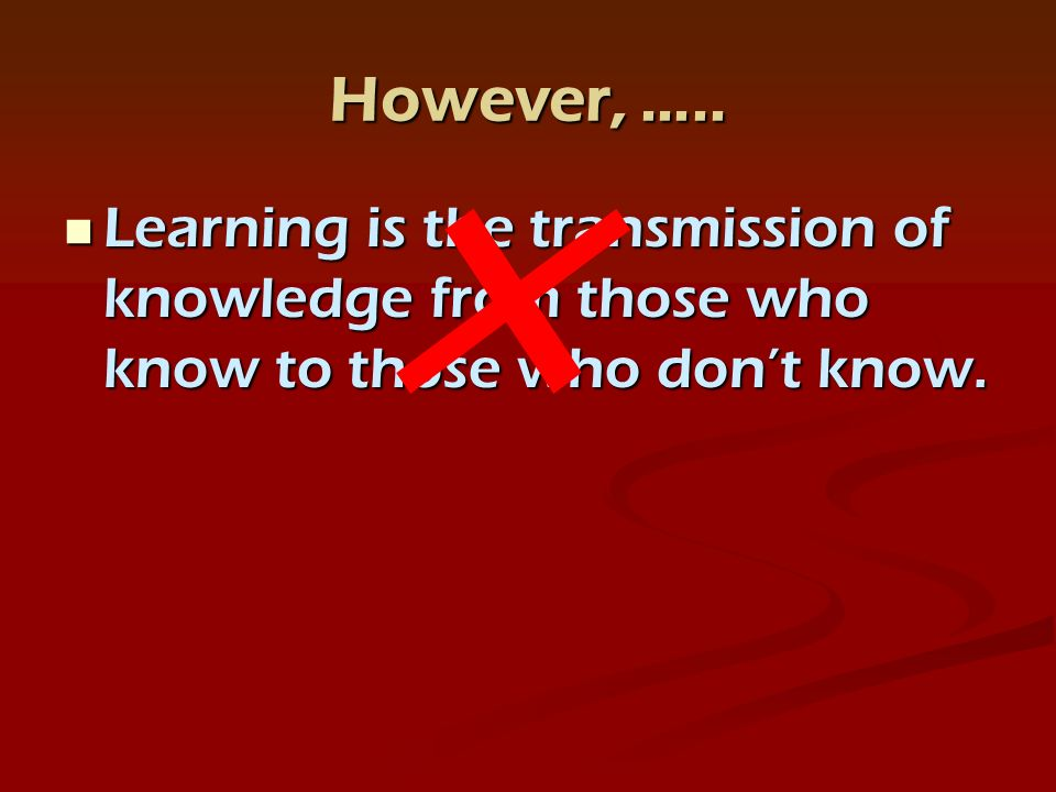 However, ….. Learning is the transmission of knowledge from those who know to those who dont know.