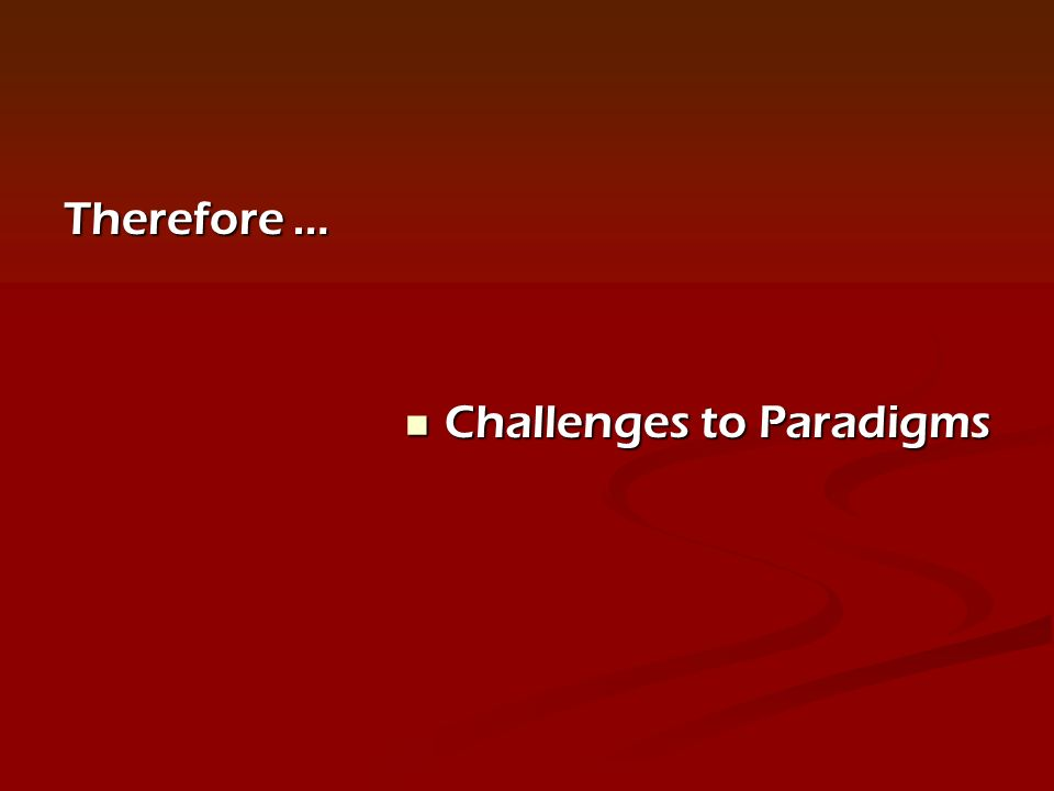 Therefore … Challenges to Paradigms Challenges to Paradigms