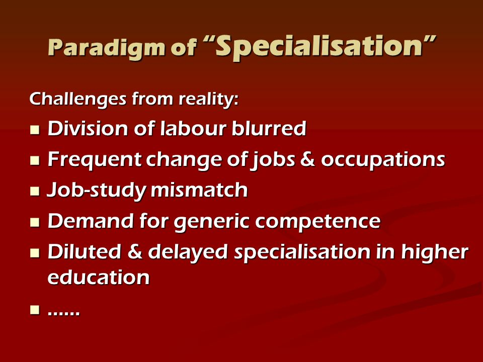 Paradigm of Specialisation Challenges from reality: Division of labour blurred Division of labour blurred Frequent change of jobs & occupations Frequent change of jobs & occupations Job-study mismatch Job-study mismatch Demand for generic competence Demand for generic competence Diluted & delayed specialisation in higher education Diluted & delayed specialisation in higher education …… ……