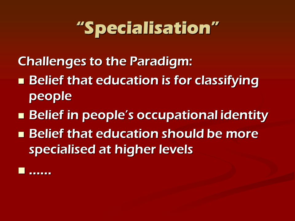 Specialisation Challenges to the Paradigm: Belief that education is for classifying people Belief that education is for classifying people Belief in peoples occupational identity Belief in peoples occupational identity Belief that education should be more specialised at higher levels Belief that education should be more specialised at higher levels …… ……