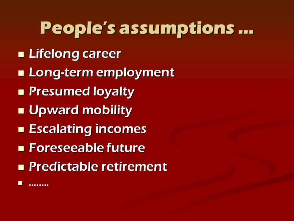 Peoples assumptions … Lifelong career Lifelong career Long-term employment Long-term employment Presumed loyalty Presumed loyalty Upward mobility Upward mobility Escalating incomes Escalating incomes Foreseeable future Foreseeable future Predictable retirement Predictable retirement ……..