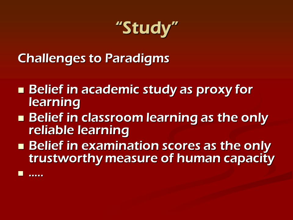 Study Challenges to Paradigms Belief in academic study as proxy for learning Belief in academic study as proxy for learning Belief in classroom learning as the only reliable learning Belief in classroom learning as the only reliable learning Belief in examination scores as the only trustworthy measure of human capacity Belief in examination scores as the only trustworthy measure of human capacity …..