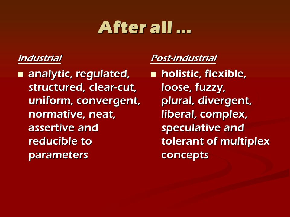 After all … Industrial analytic, analytic, regulated, structured, clear-cut, uniform, convergent, normative, neat, assertive and reducible to parameters Post-industrial holistic, flexible, loose, fuzzy, plural, divergent, liberal, complex, speculative and tolerant of multiplex concepts