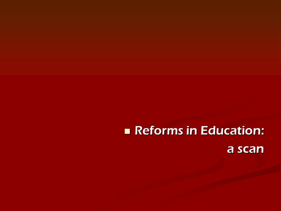 Reforms in Education: Reforms in Education: a scan