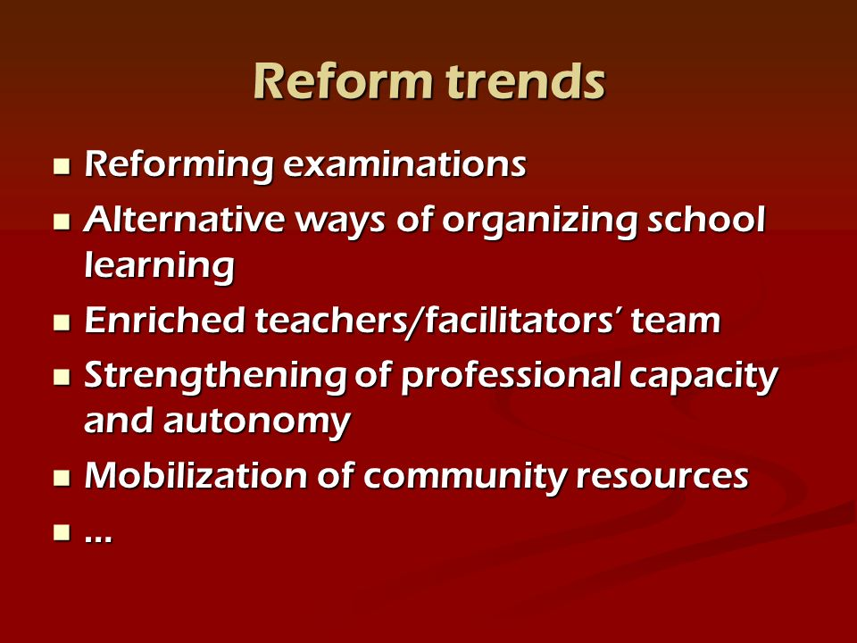 Reform trends Reforming examinations Reforming examinations Alternative ways of organizing school learning Alternative ways of organizing school learning Enriched teachers/facilitators team Enriched teachers/facilitators team Strengthening of professional capacity and autonomy Strengthening of professional capacity and autonomy Mobilization of community resources Mobilization of community resources …