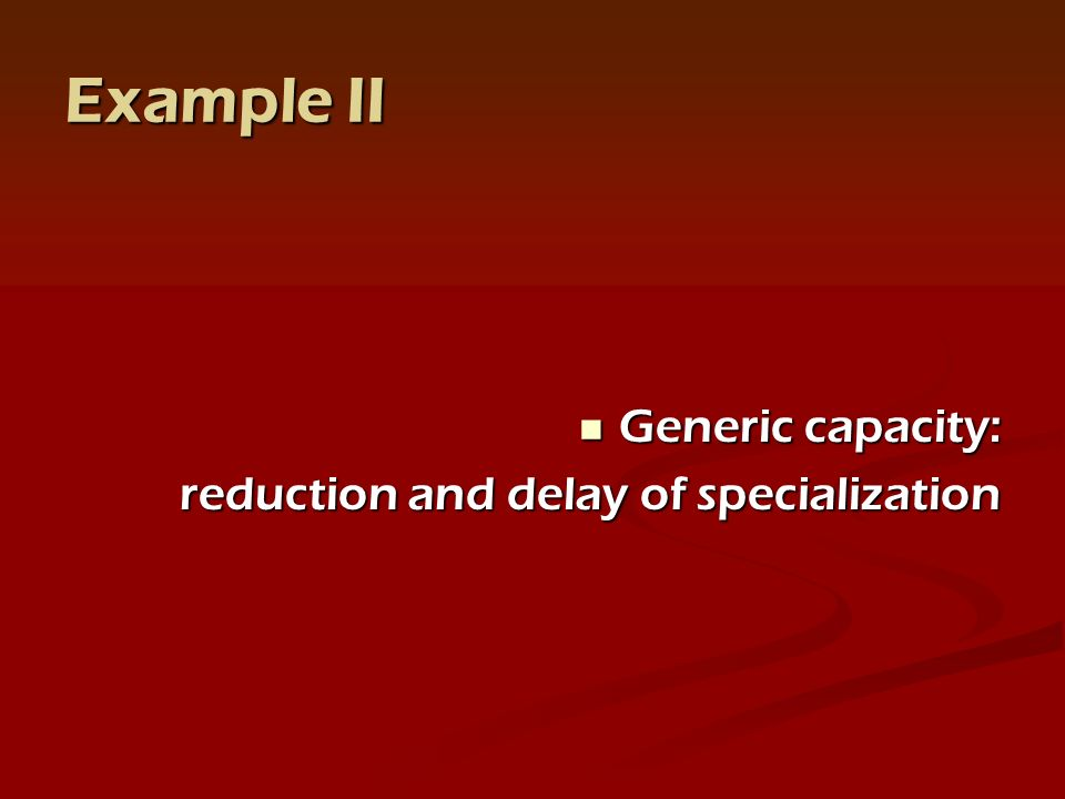 Example II Generic capacity: Generic capacity: reduction and delay of specialization