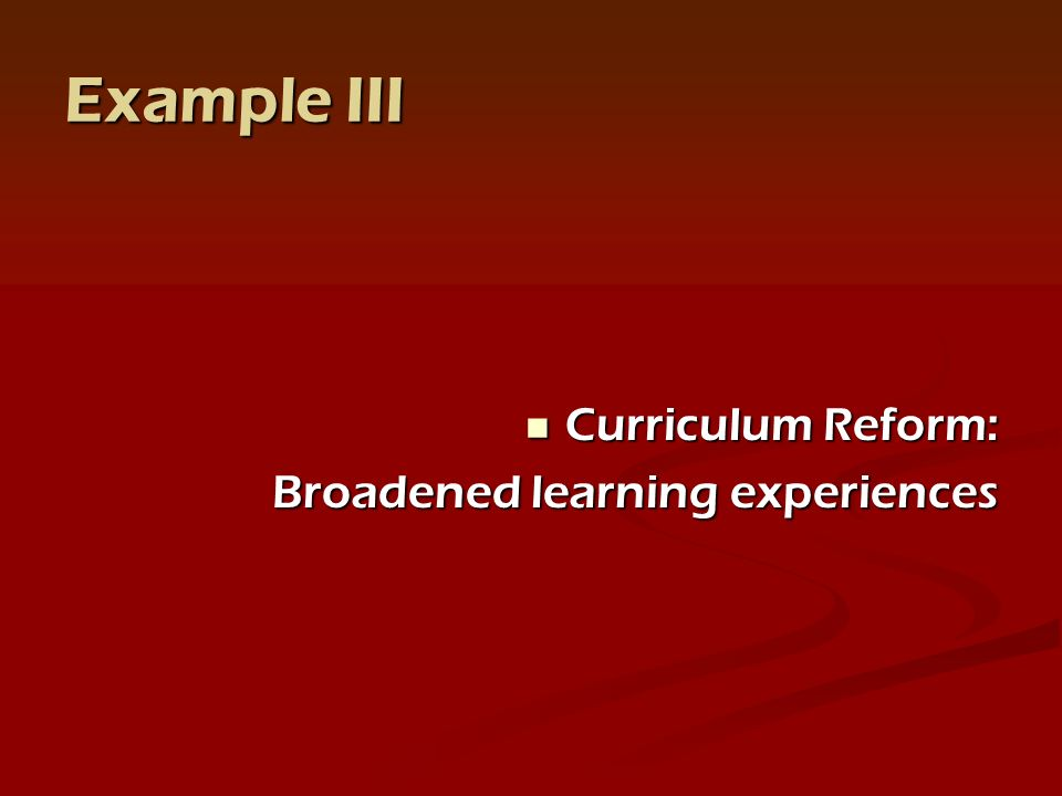 Example III Curriculum Reform: Curriculum Reform: Broadened learning experiences