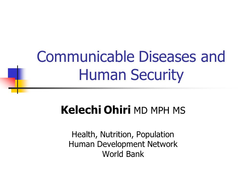 Communicable Diseases and Human Security Kelechi Ohiri MD MPH MS Health, Nutrition, Population Human Development Network World Bank