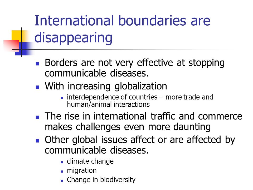 International boundaries are disappearing Borders are not very effective at stopping communicable diseases. With increasing globalization interdepende