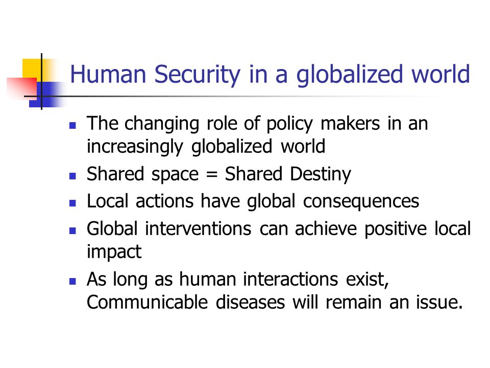 Human Security in a globalized world The changing role of policy makers in an increasingly globalized world Shared space = Shared Destiny Local action