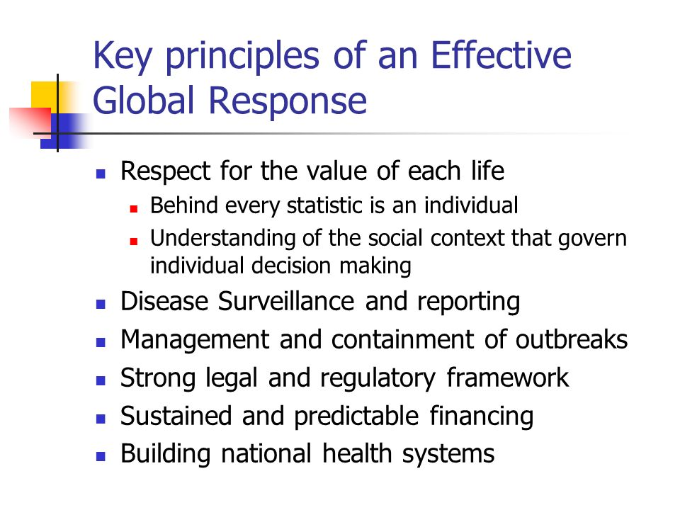 Key principles of an Effective Global Response Respect for the value of each life Behind every statistic is an individual Understanding of the social