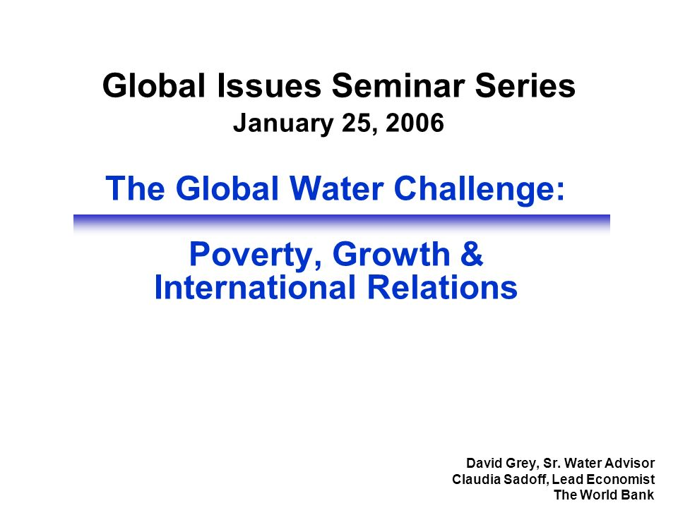 The Global Water Challenge: Poverty, Growth & International Relations David Grey, Sr. Water Advisor Claudia Sadoff, Lead Economist The World Bank Glob