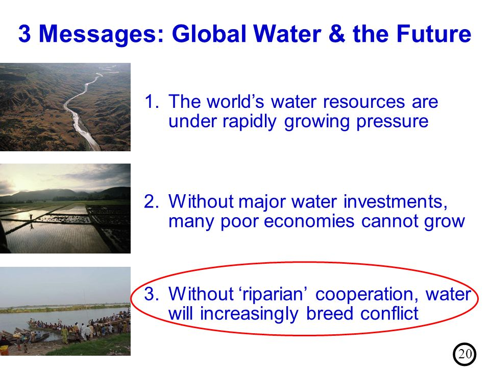3 Messages: Global Water & the Future 3.Without riparian cooperation, water will increasingly breed conflict 2.Without major water investments, many poor economies cannot grow 1.The worlds water resources are under rapidly growing pressure 20