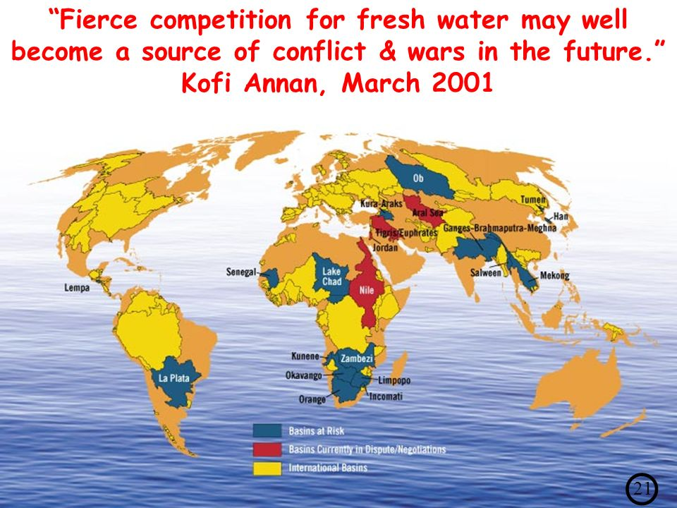 260 international basins: +/- tensions: longstanding, always, growing with demand Fierce competition for fresh water may well become a source of conflict & wars in the future.
