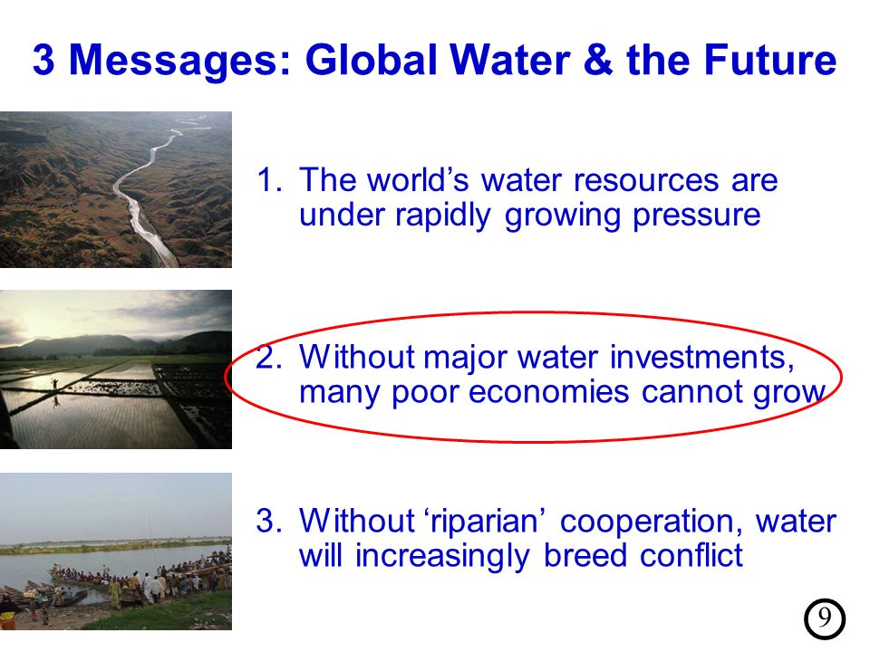 3 Messages: Global Water & the Future 3.Without riparian cooperation, water will increasingly breed conflict 2.Without major water investments, many poor economies cannot grow 1.The worlds water resources are under rapidly growing pressure 9
