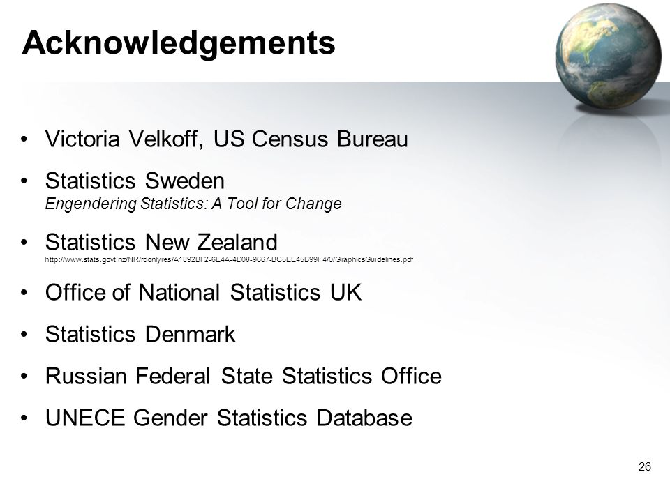 26 Acknowledgements Victoria Velkoff, US Census Bureau Statistics Sweden Engendering Statistics: A Tool for Change Statistics New Zealand   Office of National Statistics UK Statistics Denmark Russian Federal State Statistics Office UNECE Gender Statistics Database